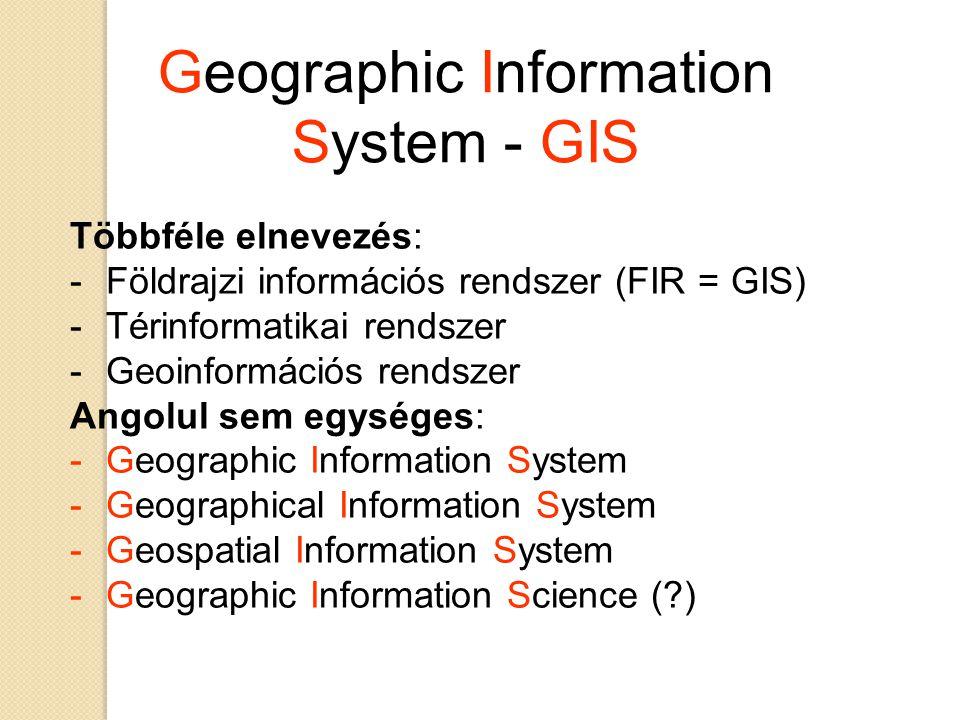 Geographic Information System - GIS Többféle elnevezés: -Földrajzi információs rendszer (FIR = GIS) -Térinformatikai rendszer -Geoinformációs rendszer