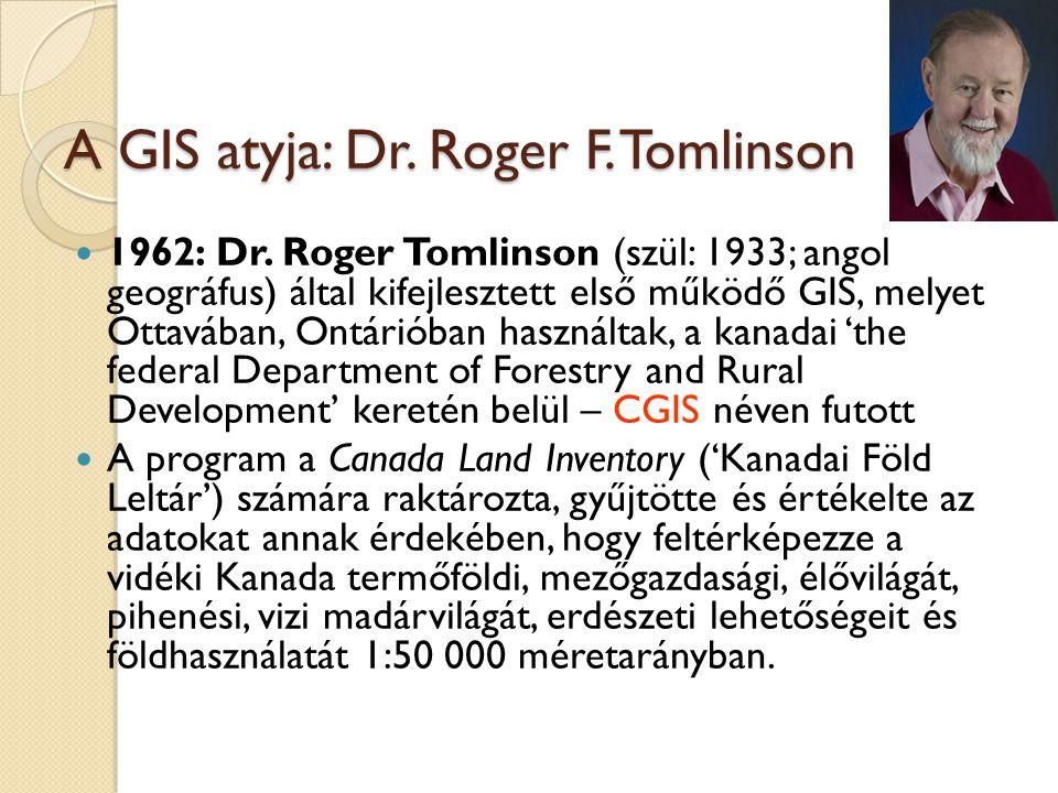 A GIS atyja: Dr. Roger F. Tomlinson 1962: Dr. Roger Tomlinson (szül: 1933; angol geográfus) által kifejlesztett első működő GIS, melyet Ottavában, Ont