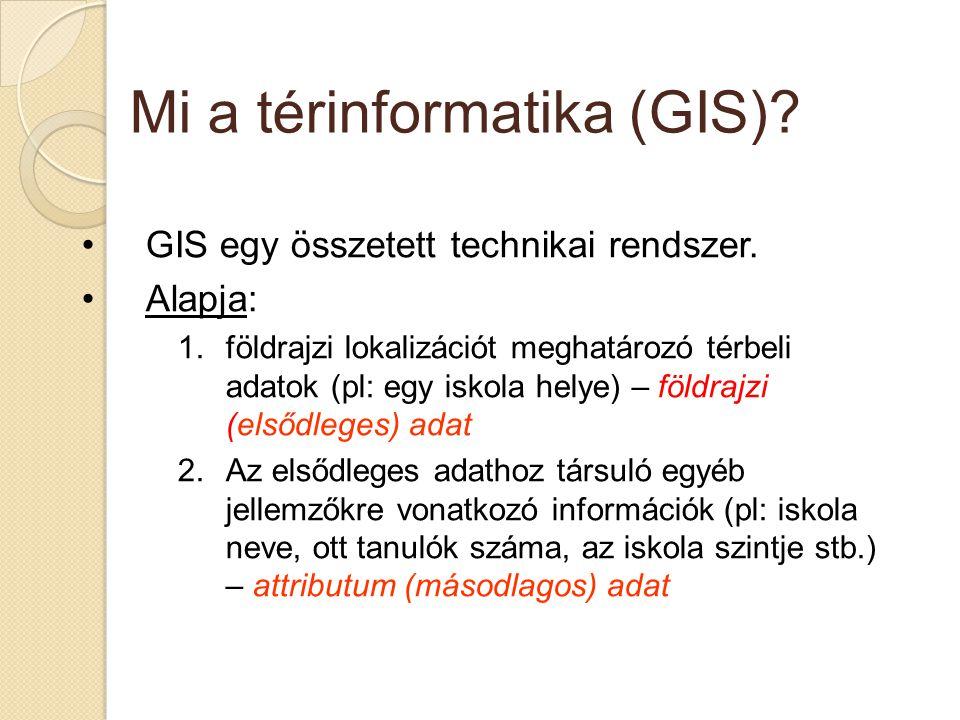 Mi a térinformatika (GIS)? GIS egy összetett technikai rendszer. Alapja: 1.földrajzi lokalizációt meghatározó térbeli adatok (pl: egy iskola helye) –