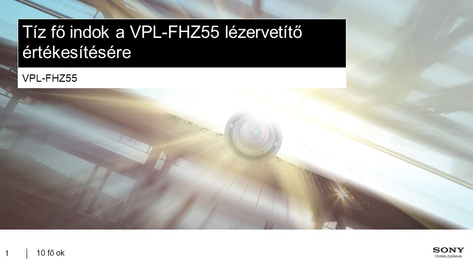 10 fő ok 12 VPL-FHZ55 – Opcionális tartozékok VPL-Z1024PK 2,34 – 3,19 VPLL-1008* 0:08:1 Fix optika VPL-Z1032PK 3,18 – 4,84 PAM 300 Mennyezeti szerelőkészlet Az opcionális optikák megjelenési időpontja VPLL-1008 – 2013.