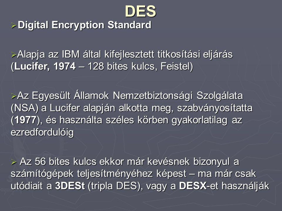 DES  Digital Encryption Standard  Alapja az IBM által kifejlesztett titkosítási eljárás (Lucifer, 1974 – 128 bites kulcs, Feistel)  Az Egyesült Államok Nemzetbiztonsági Szolgálata (NSA) a Lucifer alapján alkotta meg, szabványosítatta (1977), és használta széles körben gyakorlatilag az ezredfordulóig  Az 56 bites kulcs ekkor már kevésnek bizonyul a számítógépek teljesítményéhez képest – ma már csak utódiait a 3DESt (tripla DES), vagy a DESX-et használják