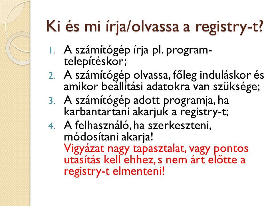 Ki és mi írja/olvassa a registry-t? 1. A számítógép írja pl. program- telepítéskor; 2. A számítógép olvassa, főleg induláskor és amikor beállítási ada