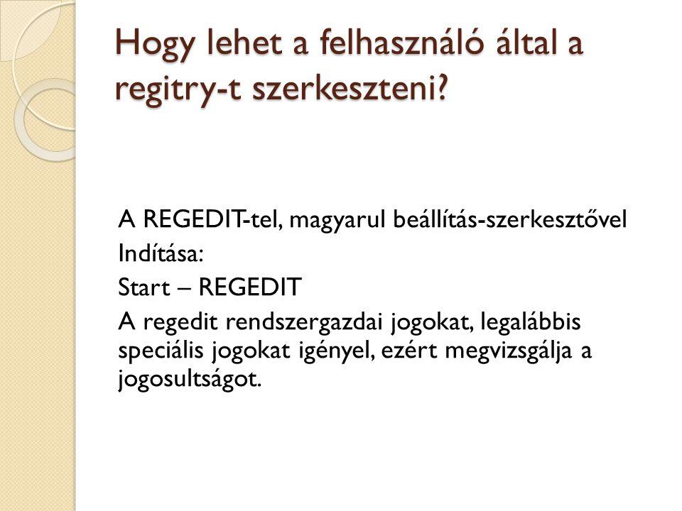 Hogy lehet a felhasználó által a regitry-t szerkeszteni? A REGEDIT-tel, magyarul beállítás-szerkesztővel Indítása: Start – REGEDIT A regedit rendszerg