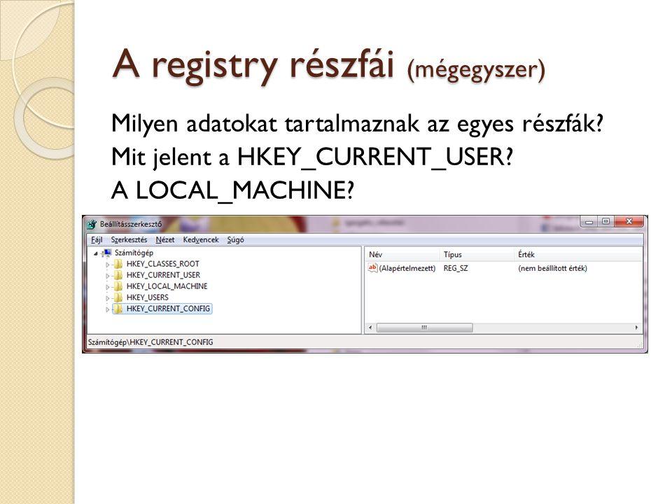 A registry részfái (mégegyszer) Milyen adatokat tartalmaznak az egyes részfák? Mit jelent a HKEY_CURRENT_USER? A LOCAL_MACHINE?