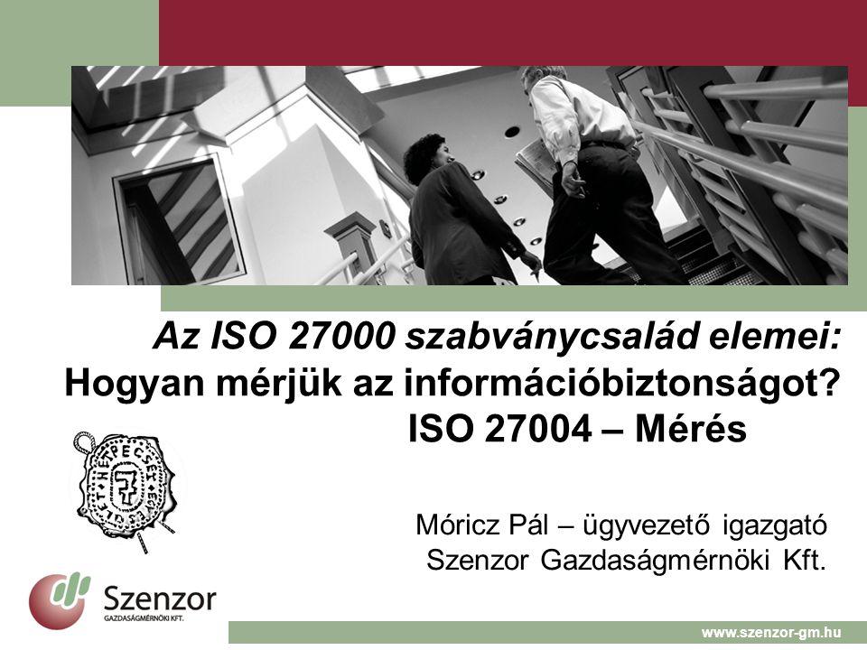 Az ISO 27000 szabványcsalád elemei: Hogyan mérjük az információbiztonságot? ISO 27004 – Mérés Móricz Pál – ügyvezető igazgató Szenzor Gazdaságmérnöki