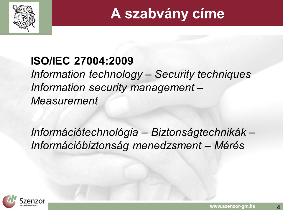 4 www.szenzor-gm.hu A szabvány címe ISO/IEC 27004:2009 Information technology – Security techniques Information security management – Measurement Info
