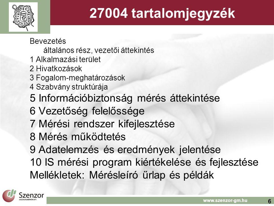 7 www.szenzor-gm.hu Eredményesség mutatók PDCA 27001-ben Tervezés (plan) 4.2.1.e)2) kockázatfelmérés, figyelembe véve jelenlegi in- tézkedések eredményességét 4.2.1.g) kontroll célok és kontrollok kiválasztása Megvalósítás (do) 4.2.2.c) kontrollok bevezetése 4.2.2.d) kontroll eredményes- ség mérés meghatározása 4.2.3.c) kontroll eredményes- ség mérés (biztonság megfele- lőség igazolására) Ellenőrzés (check) Vez.átv Input 7.2.a)f) átvizsg és eredm mérés 4.2.3.f) ISMS értékelés output 7.3.b kockázat, terv aktualizálás 7.3.e)kontroll eredményesség mérés fejlesztése Beavatkozás (act) 4.2.4.a) fejlesztések ISMS-be Ellenőrzés (check) átvizsgálás 4.2.3.b) eredményesség 4.2.3.d) kockázatfelmérés