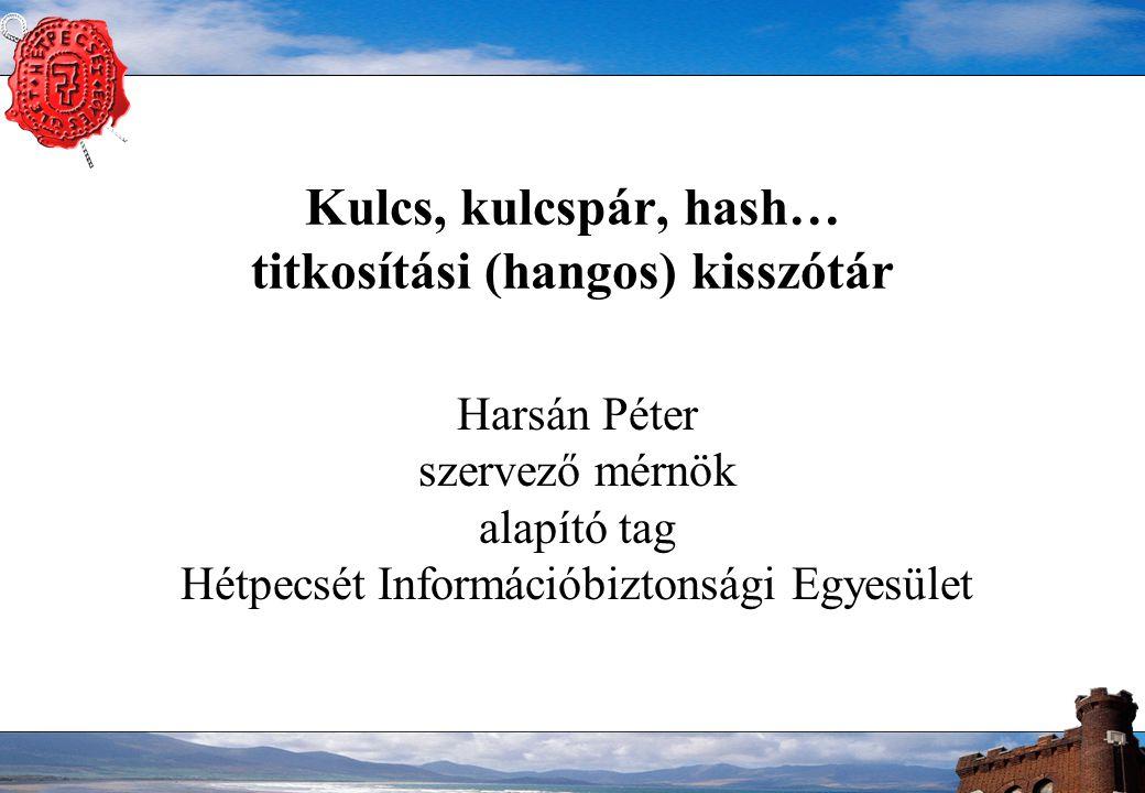 Kulcs, kulcspár, hash… titkosítási (hangos) kisszótár Harsán Péter szervező mérnök alapító tag Hétpecsét Információbiztonsági Egyesület