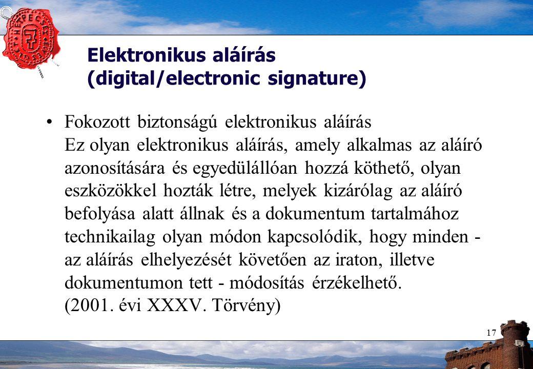 17 Elektronikus aláírás (digital/electronic signature) Fokozott biztonságú elektronikus aláírás Ez olyan elektronikus aláírás, amely alkalmas az aláíró azonosítására és egyedülállóan hozzá köthető, olyan eszközökkel hozták létre, melyek kizárólag az aláíró befolyása alatt állnak és a dokumentum tartalmához technikailag olyan módon kapcsolódik, hogy minden - az aláírás elhelyezését követően az iraton, illetve dokumentumon tett - módosítás érzékelhető.