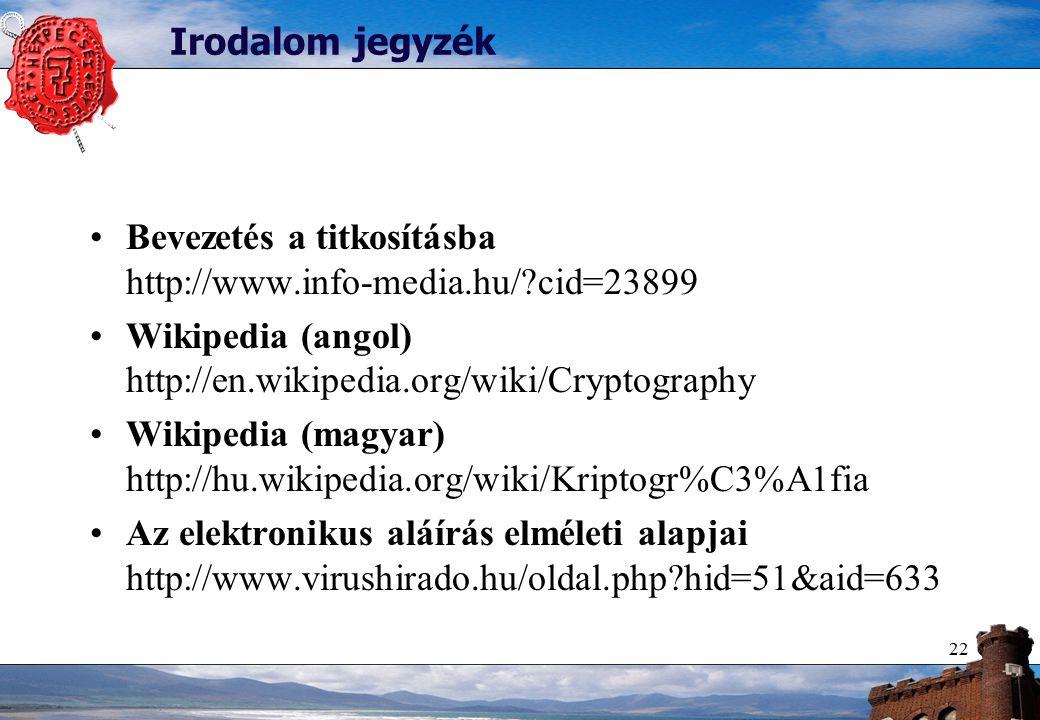 22 Irodalom jegyzék Bevezetés a titkosításba http://www.info-media.hu/?cid=23899 Wikipedia (angol) http://en.wikipedia.org/wiki/Cryptography Wikipedia (magyar) http://hu.wikipedia.org/wiki/Kriptogr%C3%A1fia Az elektronikus aláírás elméleti alapjai http://www.virushirado.hu/oldal.php?hid=51&aid=633