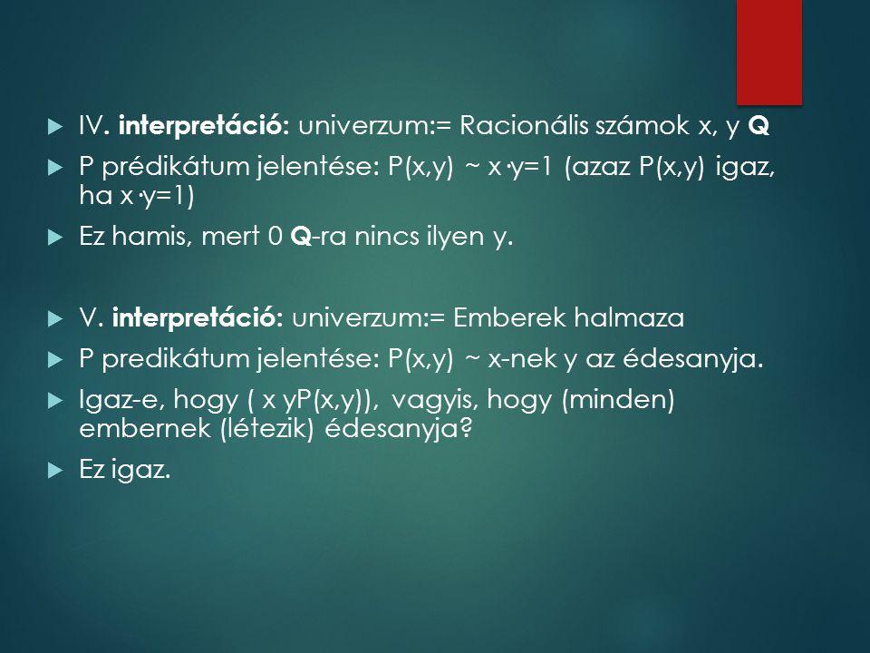  IV. interpretáció: univerzum:= Racionális számok x, y Q  P prédikátum jelentése: P(x,y) ~ x·y=1 (azaz P(x,y) igaz, ha x·y=1)  Ez hamis, mert 0 Q -