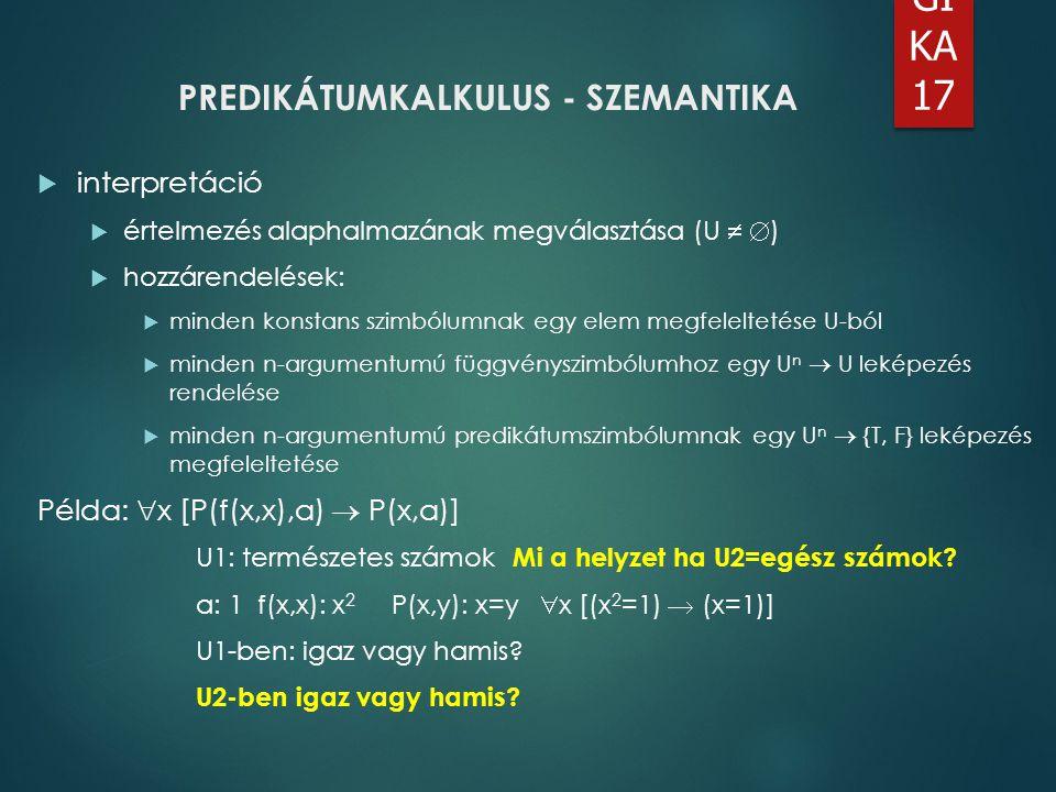 LO GI KA 17 PREDIKÁTUMKALKULUS - SZEMANTIKA  interpretáció  értelmezés alaphalmazának megválasztása (U   )  hozzárendelések:  minden konstans sz