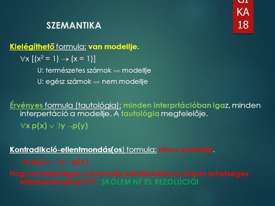 LO GI KA 18 SZEMANTIKA Kielégíthető formula: van modellje.  x [(x 2 = 1)  (x = 1)] U: természetes számok  modellje U: egész számok  nem modellje É