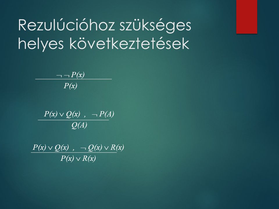 Rezulúcióhoz szükséges helyes következtetések   P(x) P(x) P(x)  Q(x),  P(A) Q(A) P(x)  Q(x),  Q(x)  R(x) P(x)  R(x)