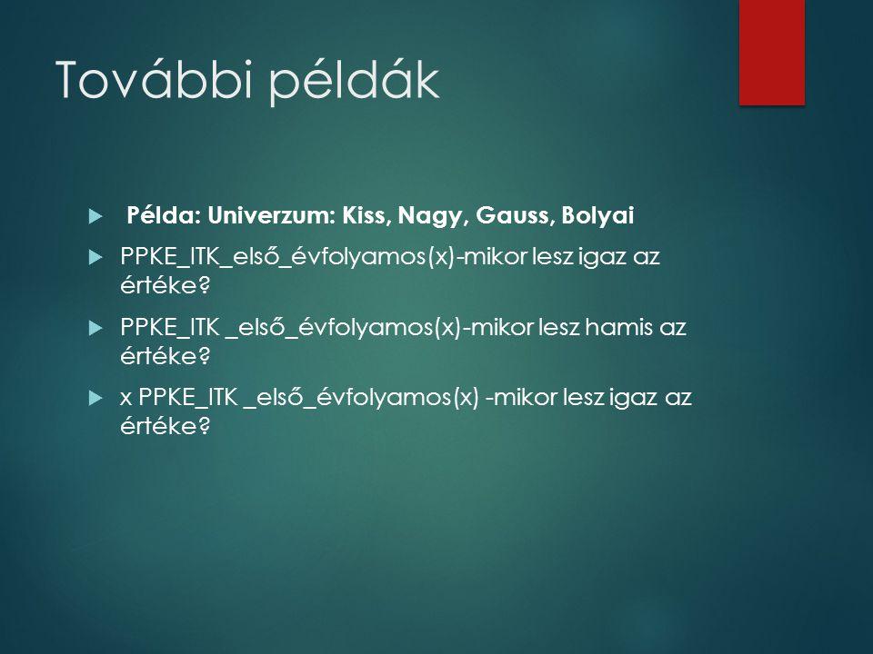 További példák  Példa: Univerzum: Kiss, Nagy, Gauss, Bolyai  PPKE_ITK_első_évfolyamos(x)-mikor lesz igaz az értéke?  PPKE_ITK _első_évfolyamos(x)-m