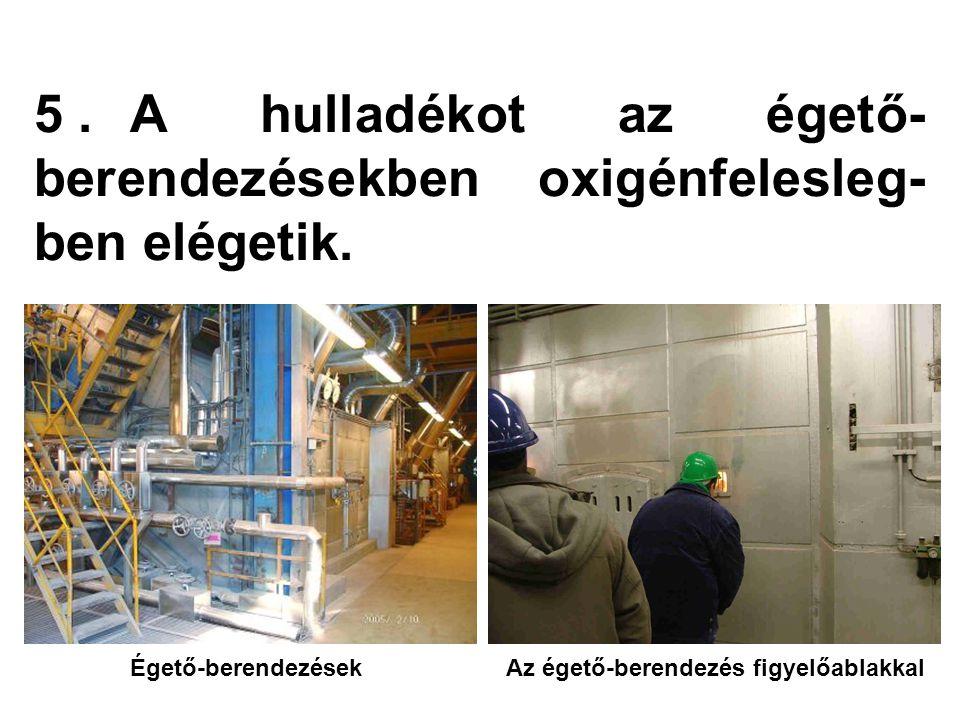 5.A hulladékot az égető- berendezésekben oxigénfelesleg- ben elégetik.