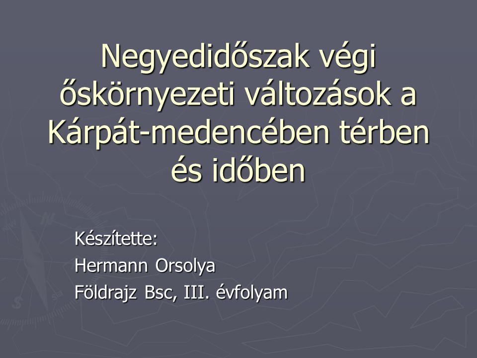 Negyedidőszak végi őskörnyezeti változások a Kárpát-medencében térben és időben Készítette: Hermann Orsolya Földrajz Bsc, III. évfolyam
