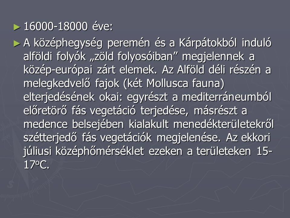 """► 16000-18000 éve: ► A középhegység peremén és a Kárpátokból induló alföldi folyók """"zöld folyosóiban"""" megjelennek a közép-európai zárt elemek. Az Alfö"""