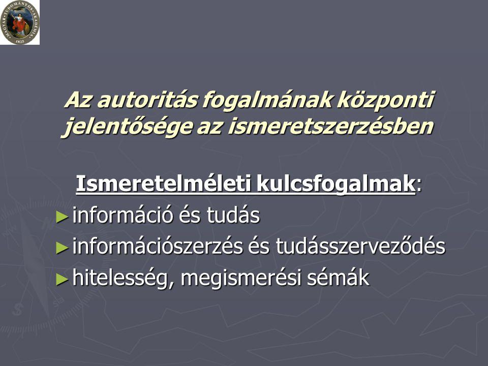 Az autoritás fogalmának központi jelentősége az ismeretszerzésben Ismeretelméleti kulcsfogalmak: ► információ és tudás ► információszerzés és tudásszerveződés ► hitelesség, megismerési sémák
