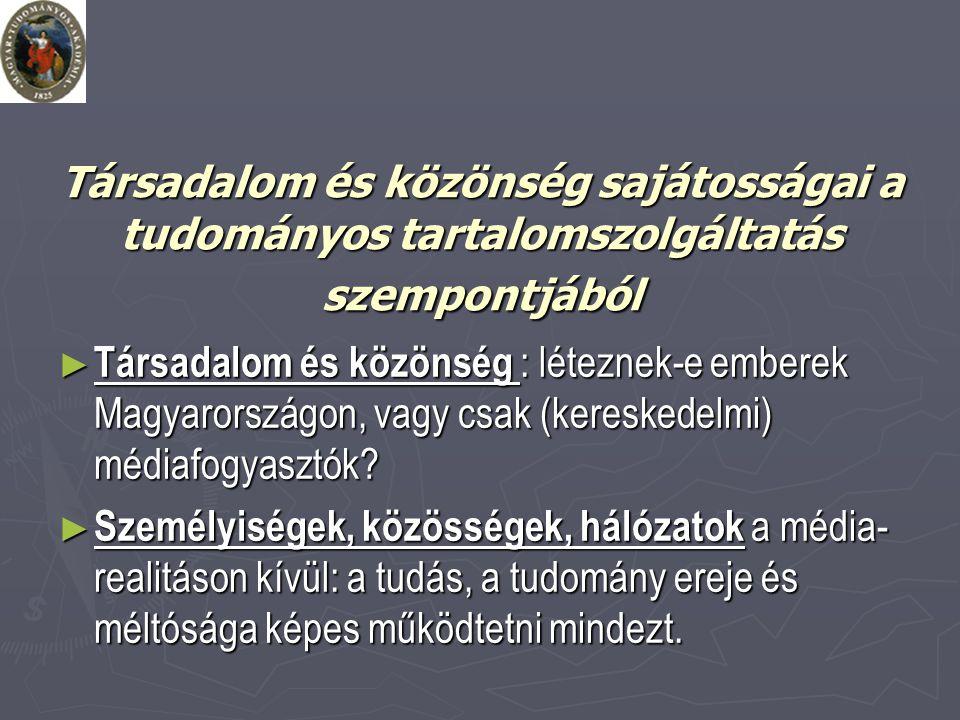 Társadalom és közönség sajátosságai a tudományos tartalomszolgáltatás szempontjából ► Társadalom és közönség : léteznek-e emberek Magyarországon, vagy csak (kereskedelmi) médiafogyasztók.