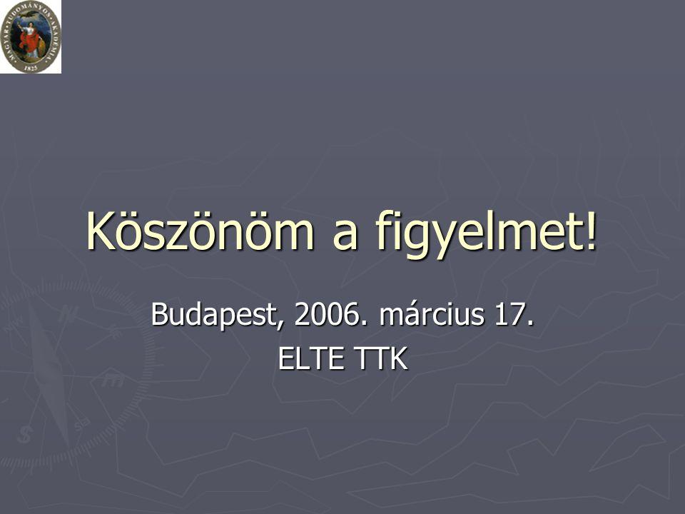 Köszönöm a figyelmet! Budapest, 2006. március 17. ELTE TTK