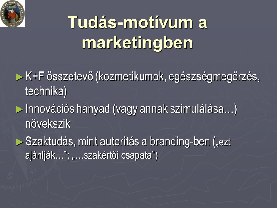 """Tudás-motívum a marketingben ► K+F összetevő (kozmetikumok, egészségmegőrzés, technika) ► Innovációs hányad (vagy annak szimulálása…) növekszik ► Szaktudás, mint autoritás a branding-ben ( """"ezt ajánlják… ; """"…szakértői csapata )"""