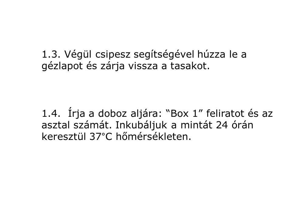 """1.3. Végül csipesz segítségével húzza le a gézlapot és zárja vissza a tasakot. 1.4. Írja a doboz aljára: """"Box 1"""" feliratot és az asztal számát. Inkubá"""