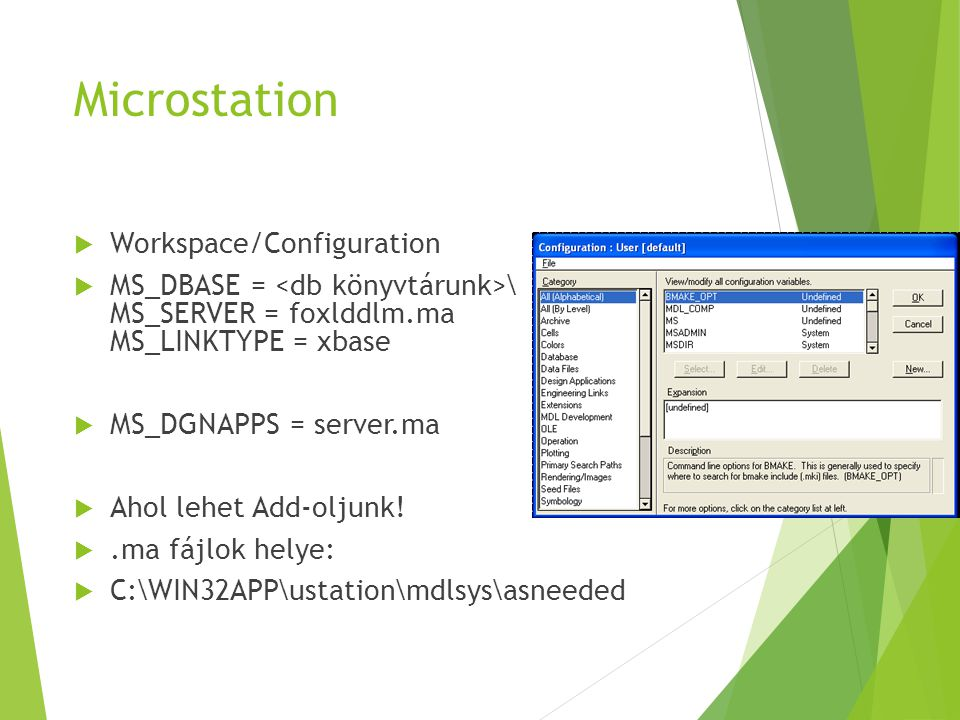 Microstation  Workspace/Configuration  MS_DBASE = \ MS_SERVER = foxlddlm.ma MS_LINKTYPE = xbase  MS_DGNAPPS = server.ma  Ahol lehet Add-oljunk.
