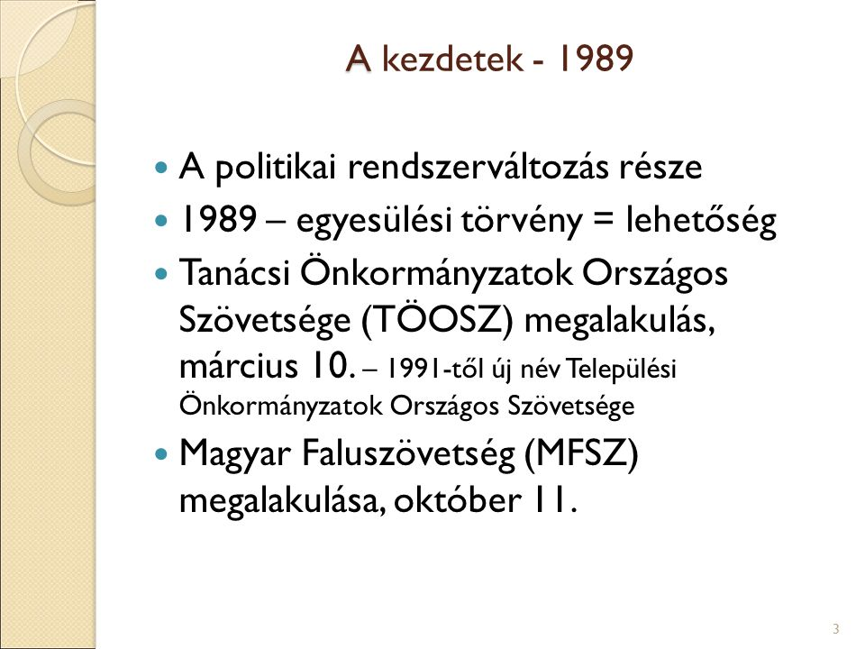 A A kezdetek - 1989 A politikai rendszerváltozás része 1989 – egyesülési törvény = lehetőség Tanácsi Önkormányzatok Országos Szövetsége (TÖOSZ) megalakulás, március 10.