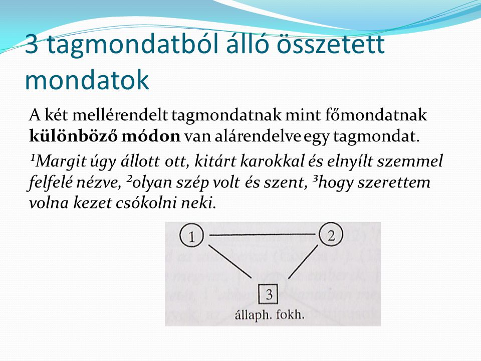 3 tagmondatból álló összetett mondatok Két tagmondat egymással mellérendelő viszonyban áll, és csak az egyiküknek alá van rendelve egy tagmondat mint mellékmondat.