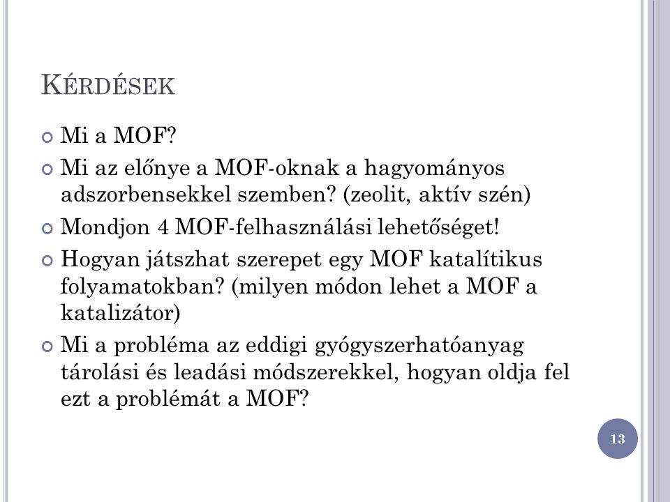 K ÉRDÉSEK Mi a MOF? Mi az előnye a MOF-oknak a hagyományos adszorbensekkel szemben? (zeolit, aktív szén) Mondjon 4 MOF-felhasználási lehetőséget! Hogy