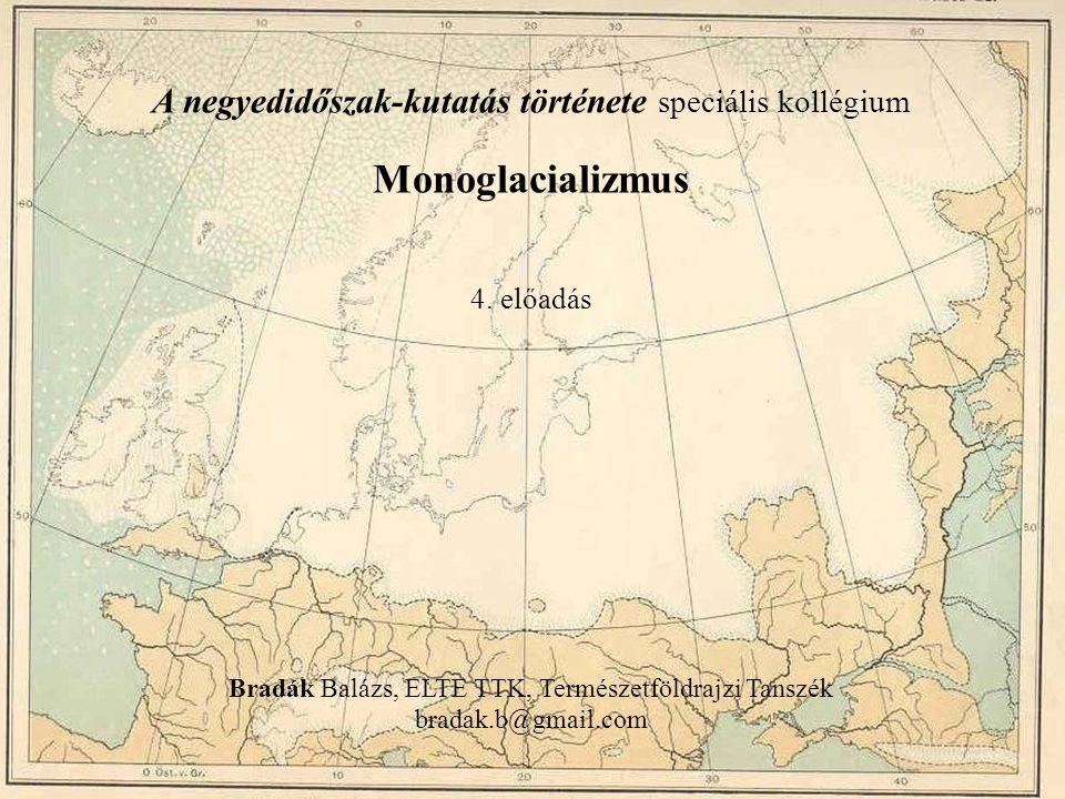 A negyedidőszak-kutatás története speciális kollégium Monoglacializmus 4. előadás Bradák Balázs, ELTE TTK, Természetföldrajzi Tanszék bradak.b@gmail.c
