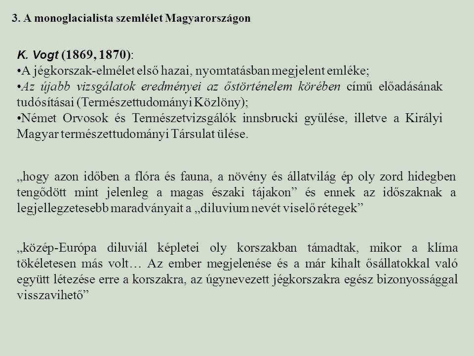3. A monoglacialista szemlélet Magyarországon K. Vogt (1869, 1870): A jégkorszak-elmélet első hazai, nyomtatásban megjelent emléke; Az újabb vizsgálat