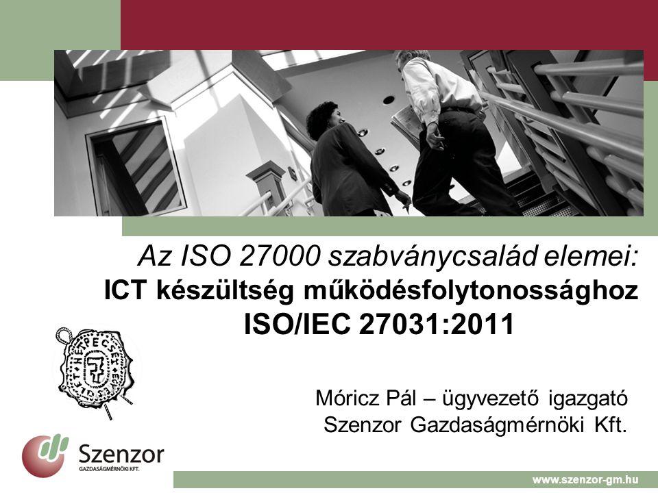 Az ISO 27000 szabványcsalád elemei: ICT készültség működésfolytonossághoz ISO/IEC 27031:2011 Móricz Pál – ügyvezető igazgató Szenzor Gazdaságmérnöki Kft.