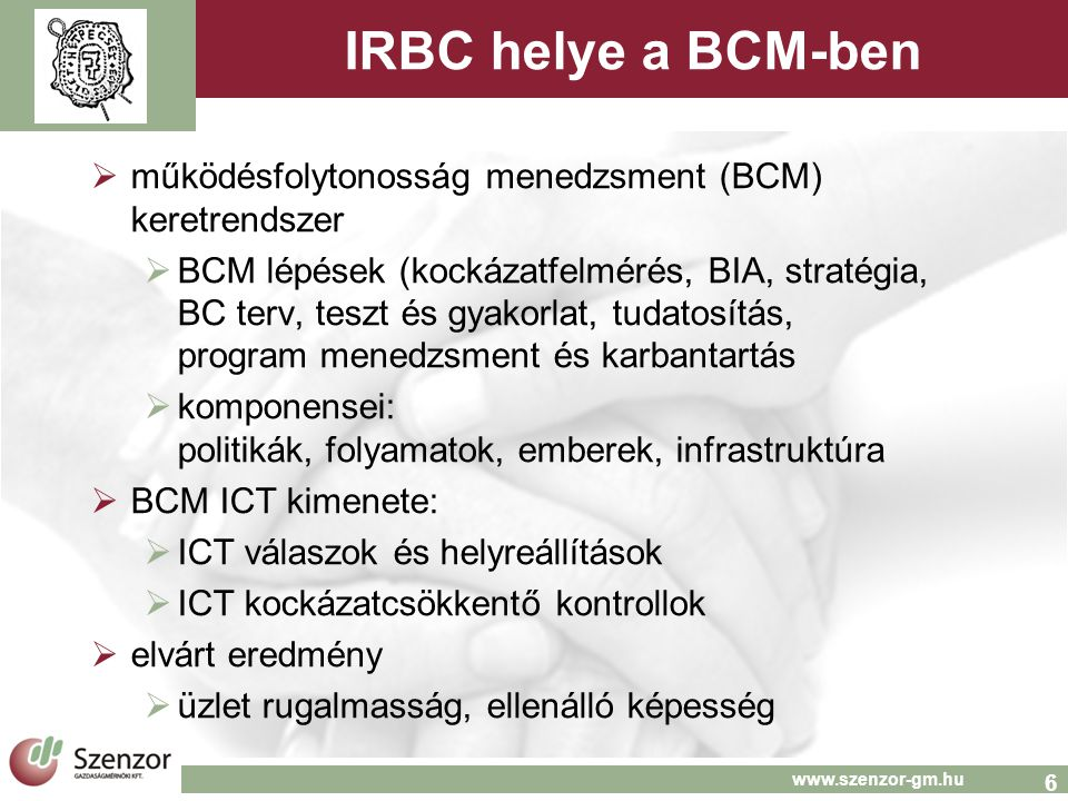 6 www.szenzor-gm.hu IRBC helye a BCM-ben  működésfolytonosság menedzsment (BCM) keretrendszer  BCM lépések (kockázatfelmérés, BIA, stratégia, BC terv, teszt és gyakorlat, tudatosítás, program menedzsment és karbantartás  komponensei: politikák, folyamatok, emberek, infrastruktúra  BCM ICT kimenete:  ICT válaszok és helyreállítások  ICT kockázatcsökkentő kontrollok  elvárt eredmény  üzlet rugalmasság, ellenálló képesség