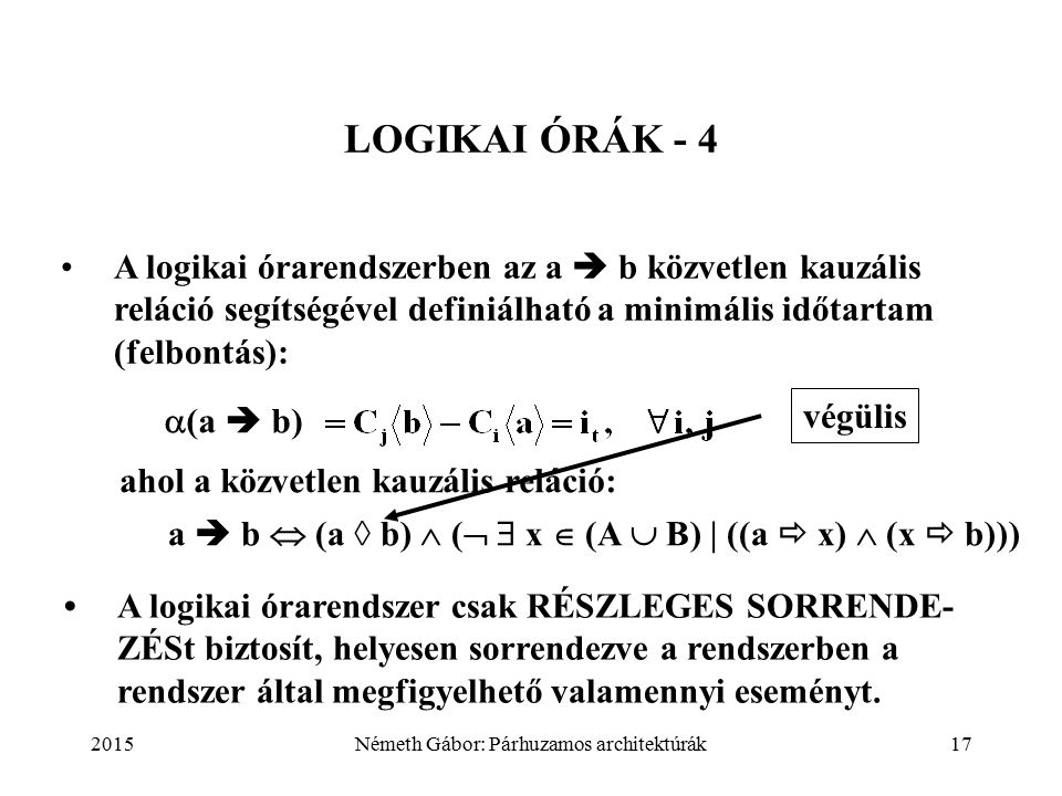 2015Németh Gábor: Párhuzamos architektúrák17 LOGIKAI ÓRÁK - 4 A logikai órarendszerben az a  b közvetlen kauzális reláció segítségével definiálható a minimális időtartam (felbontás): ahol a közvetlen kauzális reláció: a  b  (a ◊ b)  (   x  (A  B) | ((a  x)  (x  b))) A logikai órarendszer csak RÉSZLEGES SORRENDE- ZÉSt biztosít, helyesen sorrendezve a rendszerben a rendszer által megfigyelhető valamennyi eseményt.
