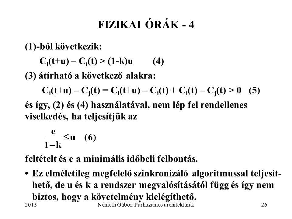 2015Németh Gábor: Párhuzamos architektúrák26 FIZIKAI ÓRÁK - 4 (1)-ből következik: C i (t+u) – C i (t) > (1-k)u (4) (3) átírható a következő alakra: C i (t+u) – C j (t) = C i (t+u) – C i (t) + C i (t) – C j (t) > 0 (5) és így, (2) és (4) használatával, nem lép fel rendellenes viselkedés, ha teljesítjük az feltételt és e a minimális időbeli felbontás.