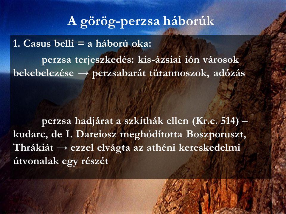 A görög-perzsa háborúk 1. Casus belli = a háború oka: perzsa terjeszkedés: kis-ázsiai ión városok bekebelezése → perzsabarát türannoszok, adózás perzs