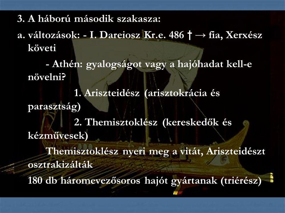 3. A háború második szakasza: a. változások: - I. Dareiosz Kr.e. 486 † → fia, Xerxész követi - Athén: gyalogságot vagy a hajóhadat kell-e növelni? 1.
