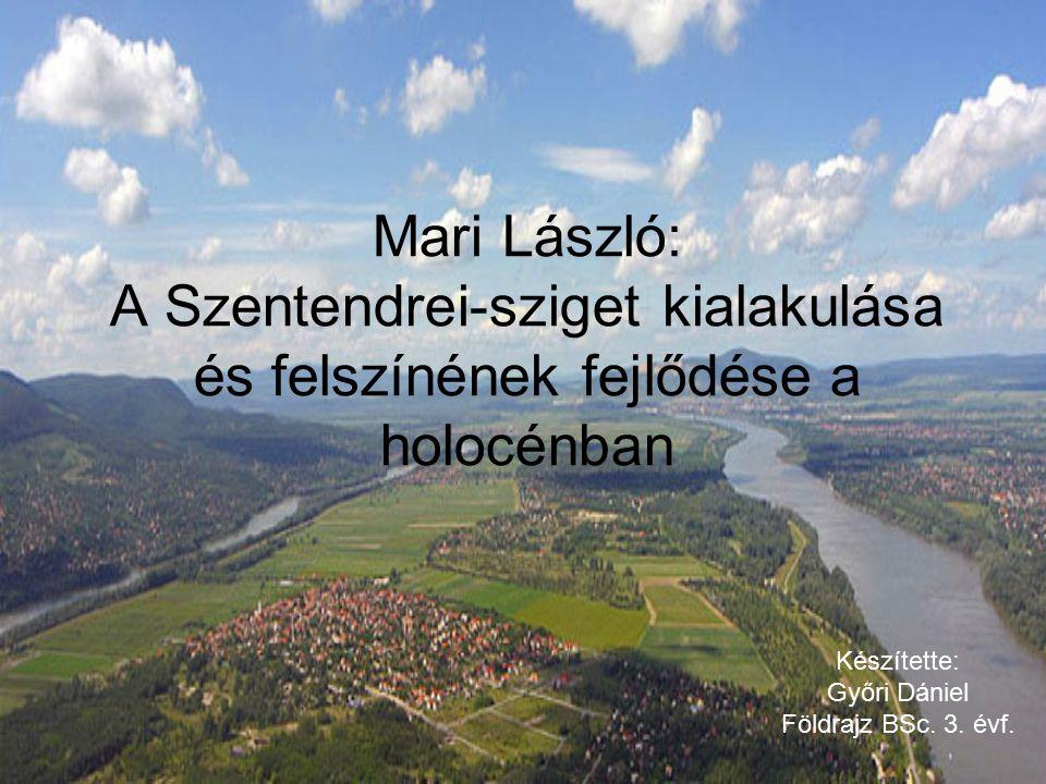 Mari László: A Szentendrei-sziget kialakulása és felszínének fejlődése a holocénban Készítette: Győri Dániel Földrajz BSc. 3. évf.