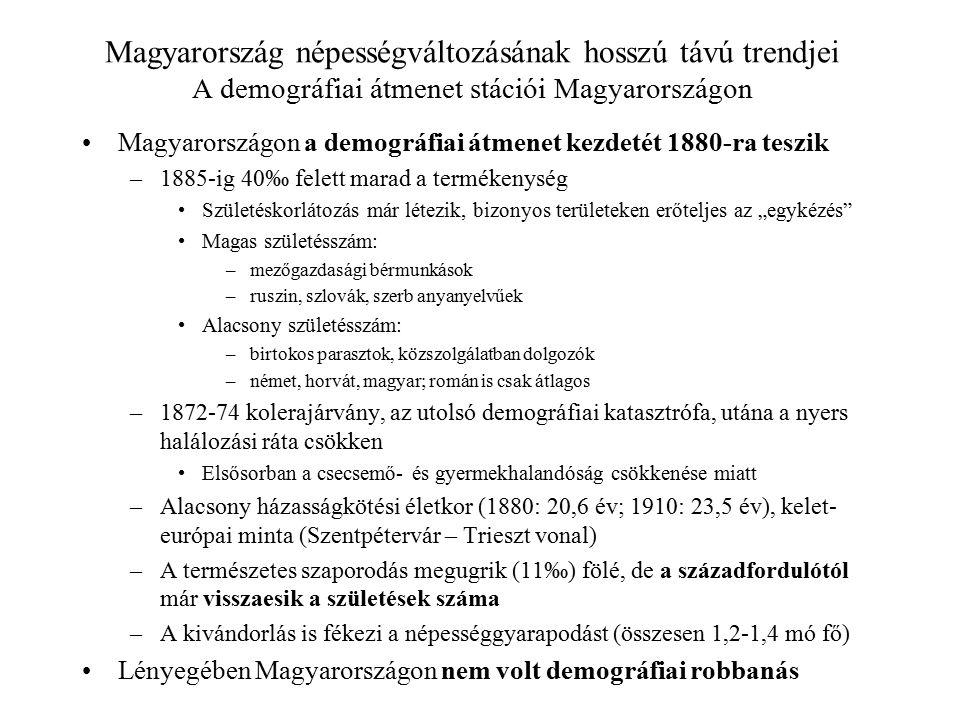 """Magyarország népességváltozásának hosszú távú trendjei A demográfiai átmenet stációi Magyarországon Magyarországon a demográfiai átmenet kezdetét 1880-ra teszik –1885-ig 40‰ felett marad a termékenység Születéskorlátozás már létezik, bizonyos területeken erőteljes az """"egykézés Magas születésszám: –mezőgazdasági bérmunkások –ruszin, szlovák, szerb anyanyelvűek Alacsony születésszám: –birtokos parasztok, közszolgálatban dolgozók –német, horvát, magyar; román is csak átlagos –1872-74 kolerajárvány, az utolsó demográfiai katasztrófa, utána a nyers halálozási ráta csökken Elsősorban a csecsemő- és gyermekhalandóság csökkenése miatt –Alacsony házasságkötési életkor (1880: 20,6 év; 1910: 23,5 év), kelet- európai minta (Szentpétervár – Trieszt vonal) –A természetes szaporodás megugrik (11‰) fölé, de a századfordulótól már visszaesik a születések száma –A kivándorlás is fékezi a népességgyarapodást (összesen 1,2-1,4 mó fő) Lényegében Magyarországon nem volt demográfiai robbanás"""