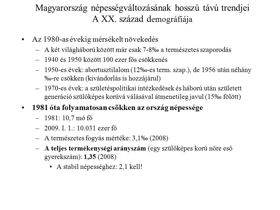 Magyarország népességváltozásának hosszú távú trendjei A XX. század d emográfiája Az 1980-as évekig mérsékelt növekedés –A két világháború között már