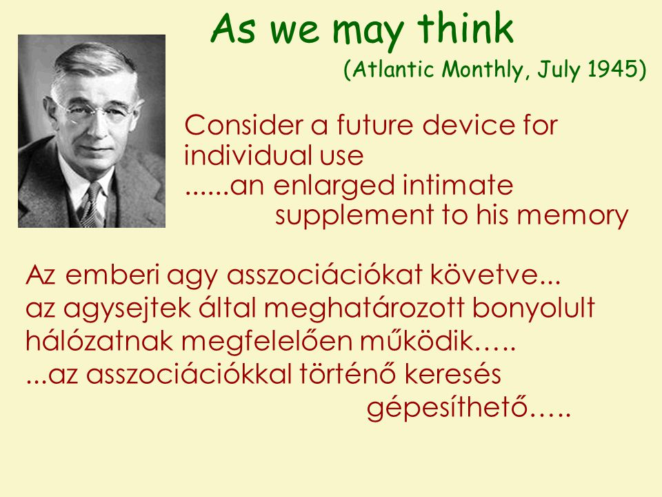 As we may think (Atlantic Monthly, July 1945) Consider a future device for individual use......an enlarged intimate supplement to his memory Az emberi agy asszociációkat követve...