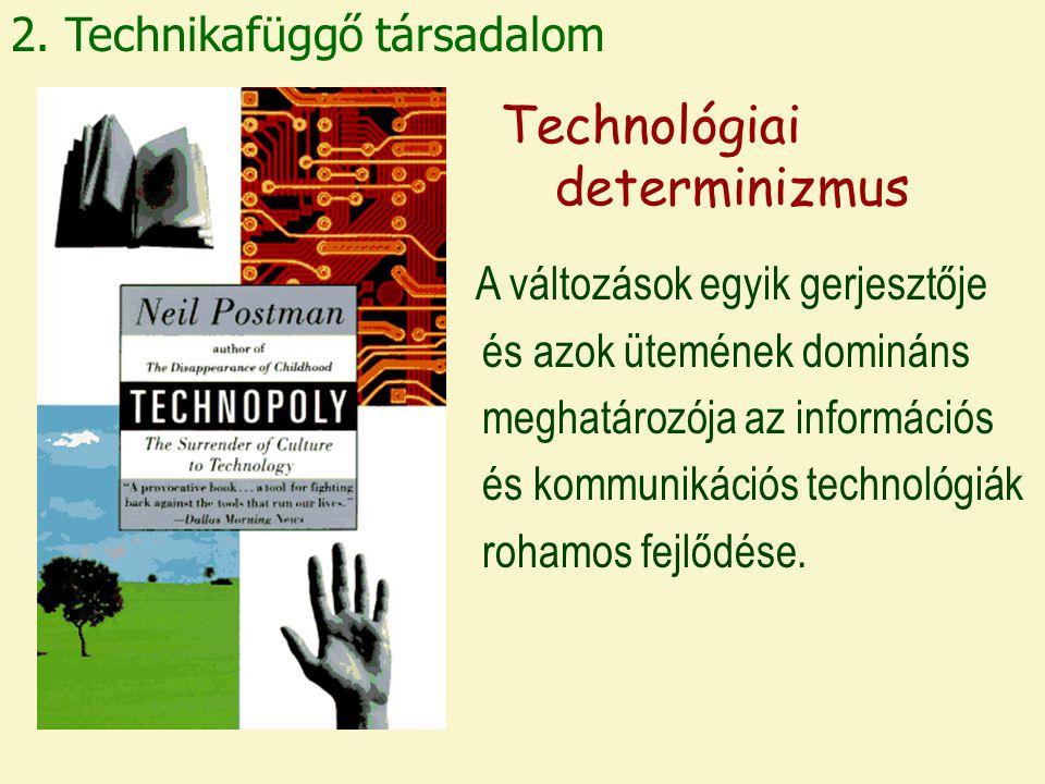 2. Technikafüggő társadalom Technológiai determinizmus A változások egyik gerjesztője és azok ütemének domináns meghatározója az információs és kommun