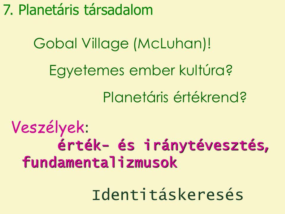 7. Planetáris társadalom Egyetemes ember kultúra? Gobal Village (McLuhan)! Planetáris értékrend? érték- és iránytévesztés, fundamentalizmusok Veszélye