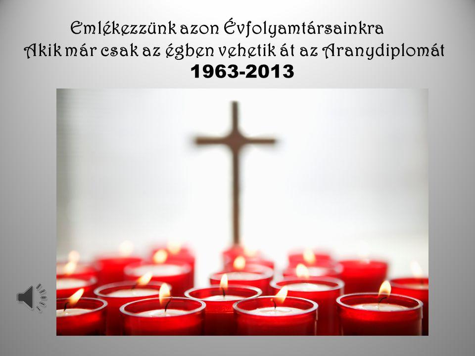 Emlékezzünk azon Évfolyamtársainkra Akik már csak az égben vehetik át az Aranydiplomát 1963-2013