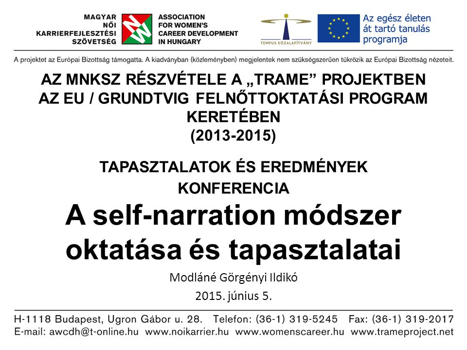 """AZ MNKSZ RÉSZVÉTELE A """"TRAME PROJEKTBEN AZ EU / GRUNDTVIG FELNŐTTOKTATÁSI PROGRAM KERETÉBEN (2013-2015) TAPASZTALATOK ÉS EREDMÉNYEK KONFERENCIA A self-narration módszer oktatása és tapasztalatai Modláné Görgényi Ildikó 2015."""