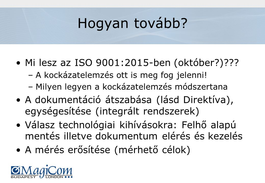 Hogyan tovább? Mi lesz az ISO 9001:2015-ben (október?)??? –A kockázatelemzés ott is meg fog jelenni! –Milyen legyen a kockázatelemzés módszertana A do