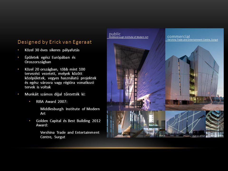 Designed by Erick van Egeraat Közel 30 éves sikeres pályafutás Épületek egész Európában és Oroszországban Közel 20 országban, több mint 100 tervezést vezetett, melyek között középületek, vegyes használatú projektek és egész városra vagy régióra vonatkozó tervek is voltak Munkáit számos díjjal tűntették ki: RIBA Award 2007: Middlesburgh Institute of Modern Art Golden Capital és Best Building 2012 Award: Vershina Trade and Entertainment Centre, Surgut