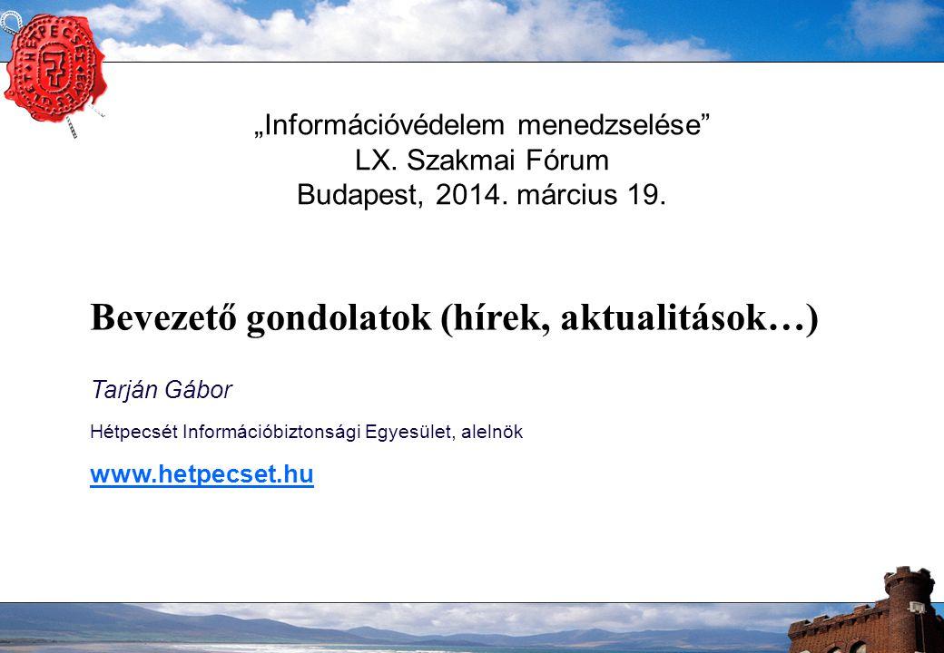 """""""Információvédelem menedzselése"""" LX. Szakmai Fórum Budapest, 2014. március 19. Bevezető gondolatok (hírek, aktualitások…) Tarján Gábor Hétpecsét Infor"""